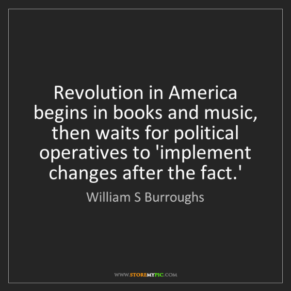 William S Burroughs: Revolution in America begins in books and music, then...