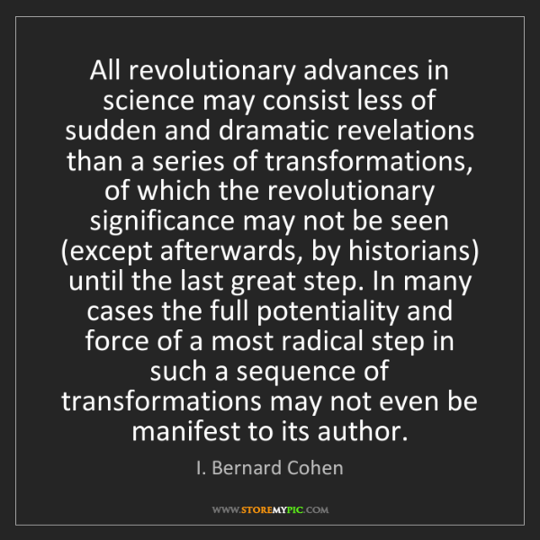 I. Bernard Cohen: All revolutionary advances in science may consist less...