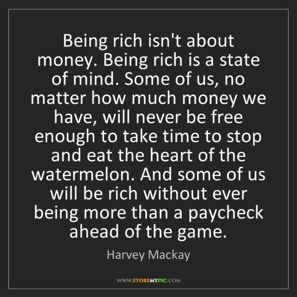 Harvey Mackay: Being rich isn't about money. Being rich is a state of...