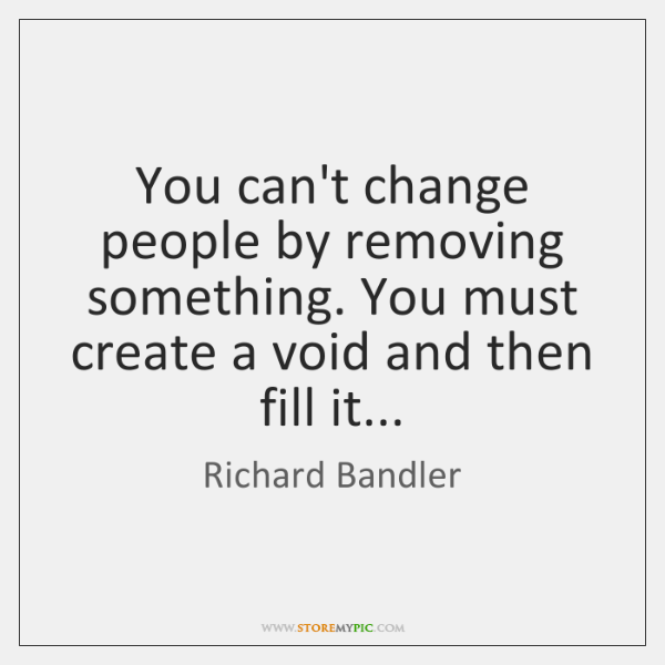 You can't change people by removing something. You must create a void ...