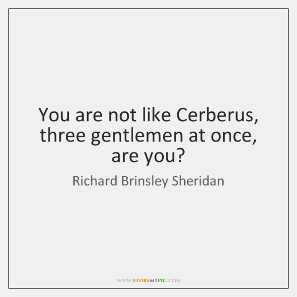 You are not like Cerberus, three gentlemen at once, are you?