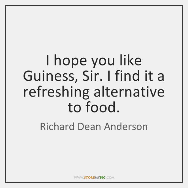 I hope you like Guiness, Sir. I find it a refreshing alternative ...