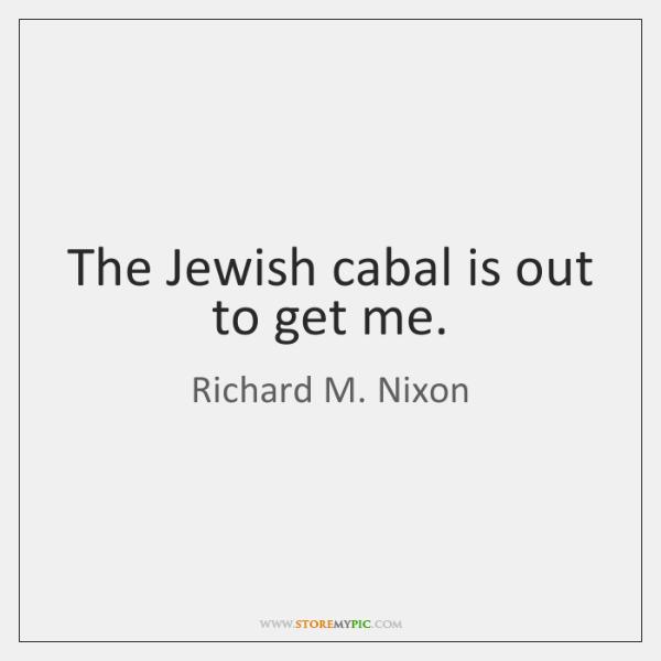 The Jewish cabal is out to get me.