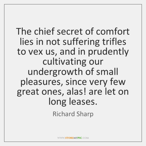 The chief secret of comfort lies in not suffering trifles to vex ...