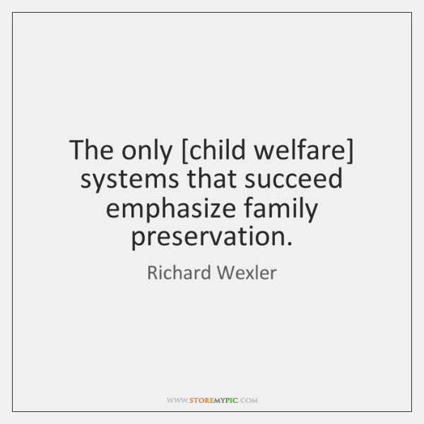 The only [child welfare] systems that succeed emphasize family preservation.