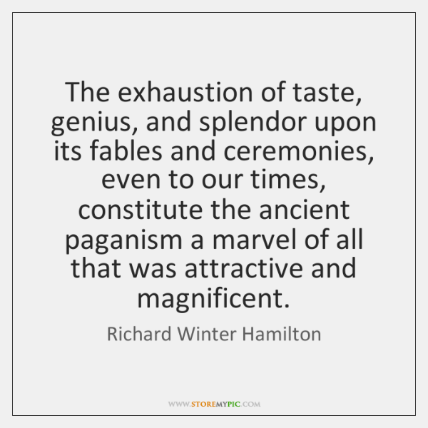 The exhaustion of taste, genius, and splendor upon its fables and ceremonies, ...