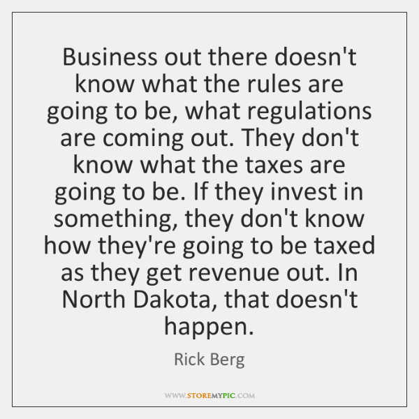 Business out there doesn't know what the rules are going to be, ...