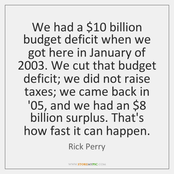 We had a $10 billion budget deficit when we got here in January ...