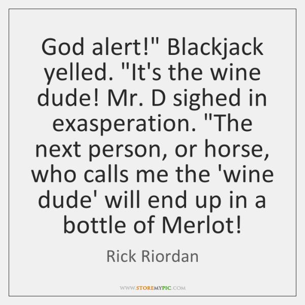 """God alert!"""" Blackjack yelled. """"It's the wine dude! Mr. D sighed in ..."""