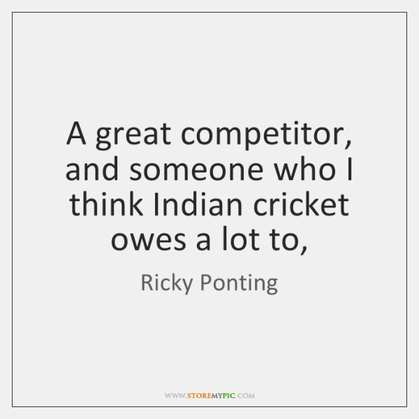 A great competitor, and someone who I think Indian cricket owes a ...