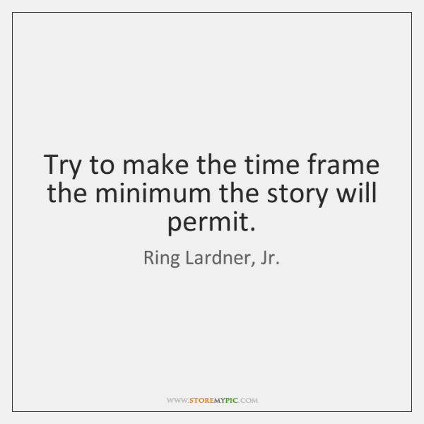 Try to make the time frame the minimum the story will permit.