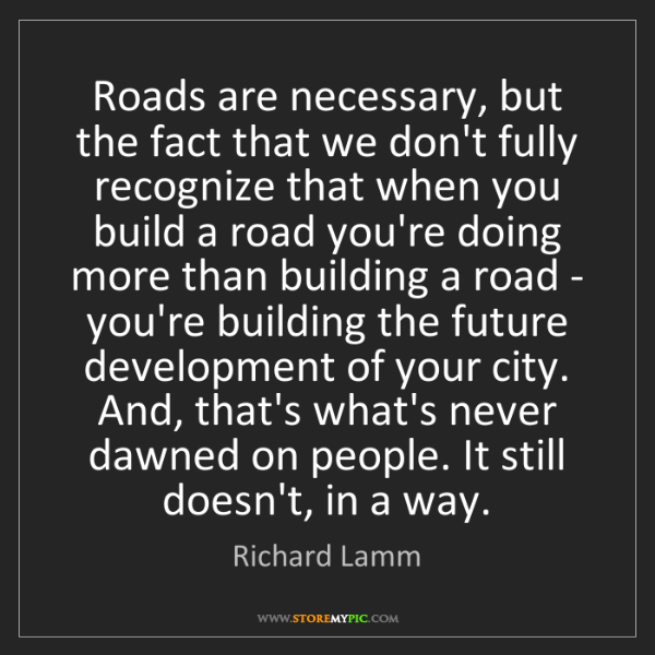 Richard Lamm: Roads are necessary, but the fact that we don't fully...