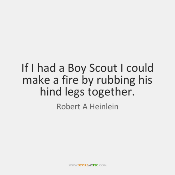 If I had a Boy Scout I could make a fire by ...