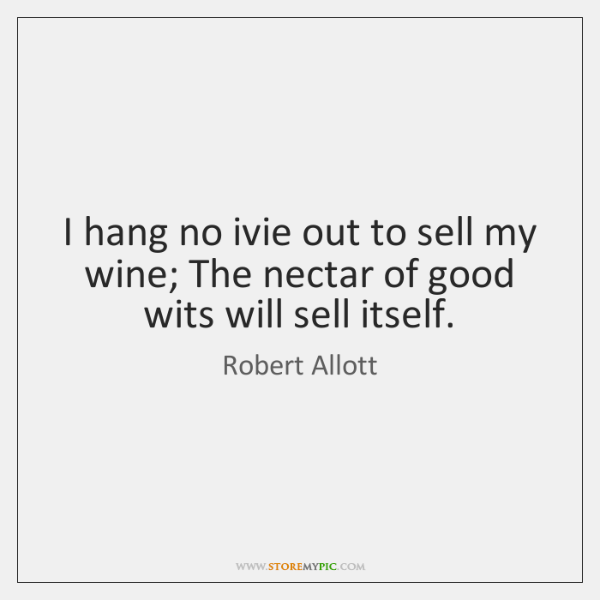 I hang no ivie out to sell my wine; The nectar of ...