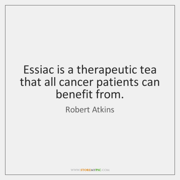Essiac is a therapeutic tea that all cancer patients can benefit from.
