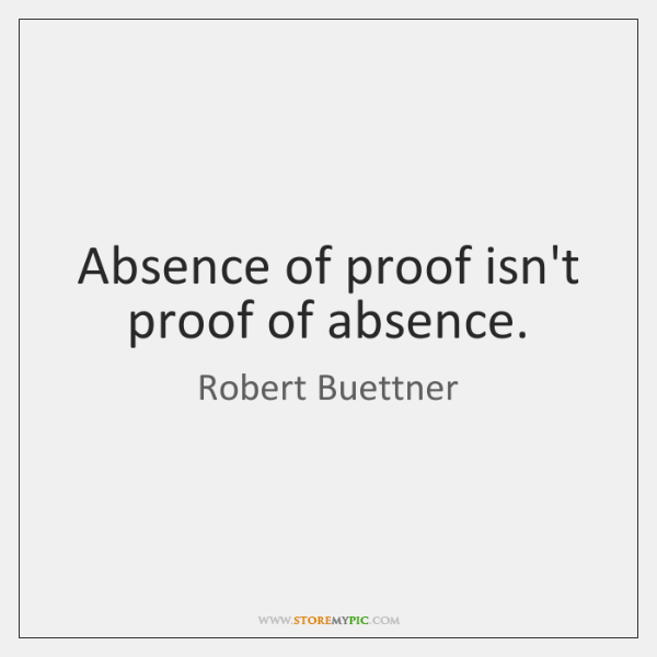 Absence of proof isn't proof of absence.