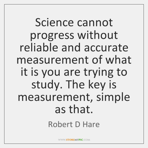 Science cannot progress without reliable and accurate measurement of what it is ...