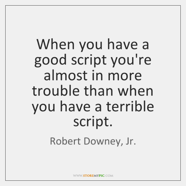 When you have a good script you're almost in more trouble than ...
