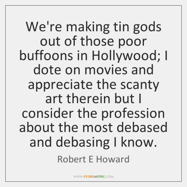 We're making tin gods out of those poor buffoons in Hollywood; I ...