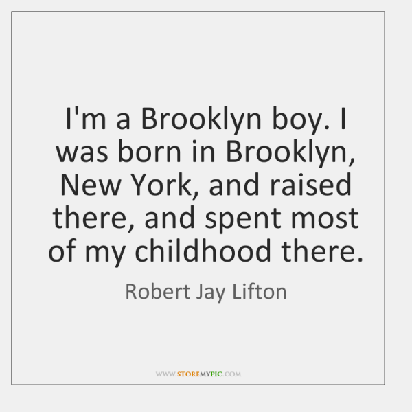I'm a Brooklyn boy. I was born in Brooklyn, New York, and ...