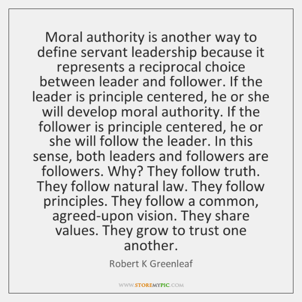 Moral authority is another way to define servant leadership because it represents ...