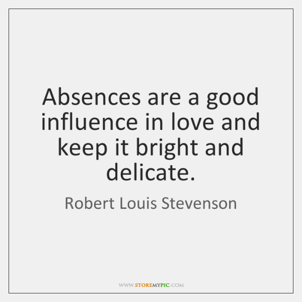 Absences are a good influence in love and keep it bright and ...