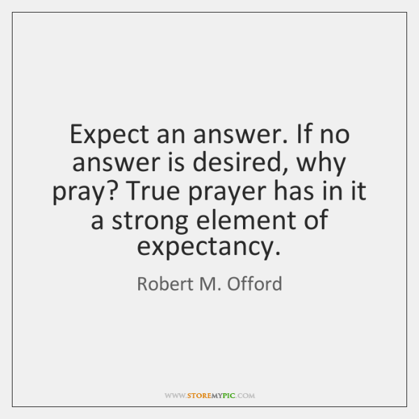 Expect an answer. If no answer is desired, why pray? True prayer ...