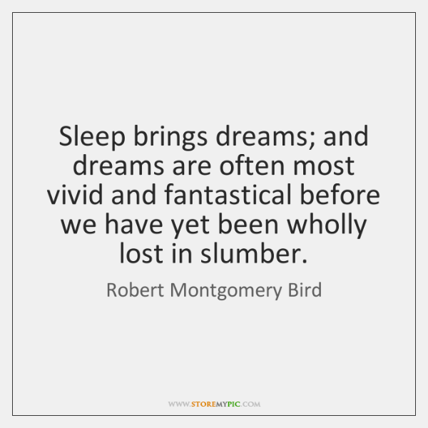 Sleep brings dreams; and dreams are often most vivid and fantastical before ...
