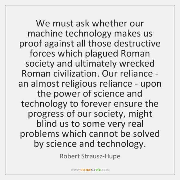 We must ask whether our machine technology makes us proof against all ...