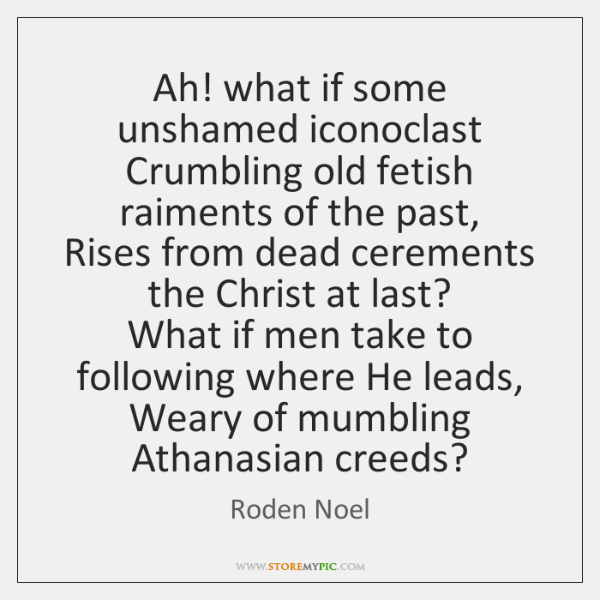 Ah! what if some unshamed iconoclast   Crumbling old fetish raiments of the ...