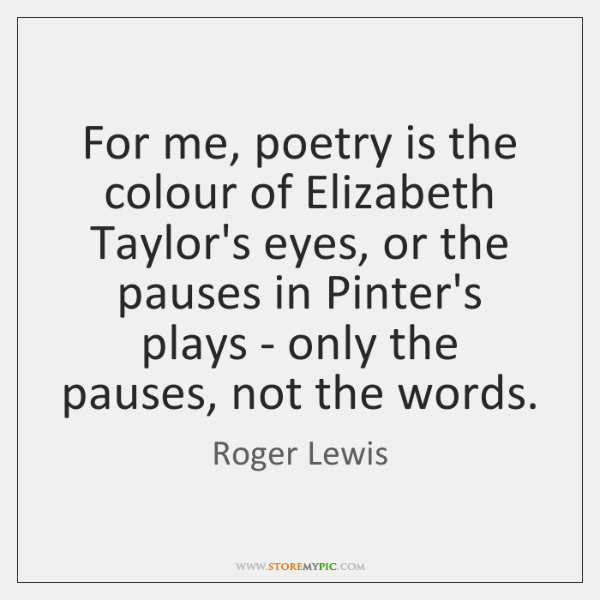 For me, poetry is the colour of Elizabeth Taylor's eyes, or the ...
