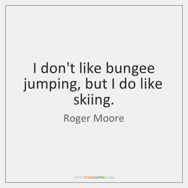 I don't like bungee jumping, but I do like skiing.