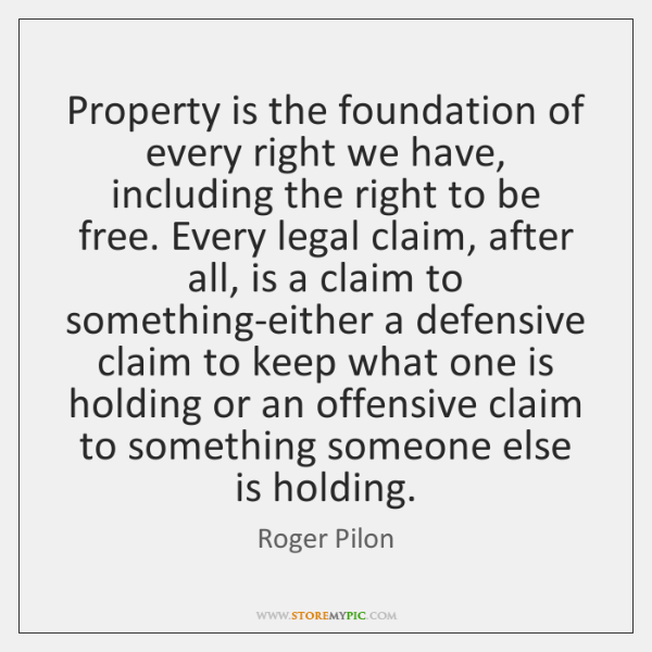 Property is the foundation of every right we have, including the right ...