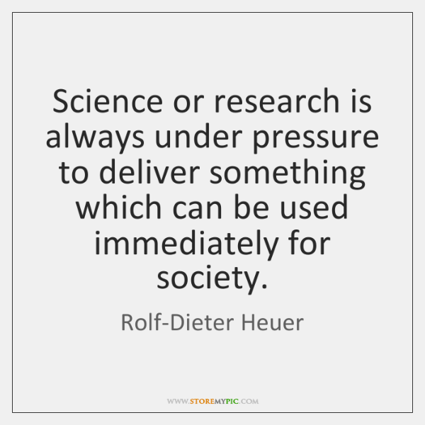 Science or research is always under pressure to deliver something which can ...