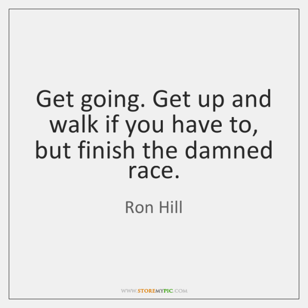 Get going. Get up and walk if you have to, but finish ...