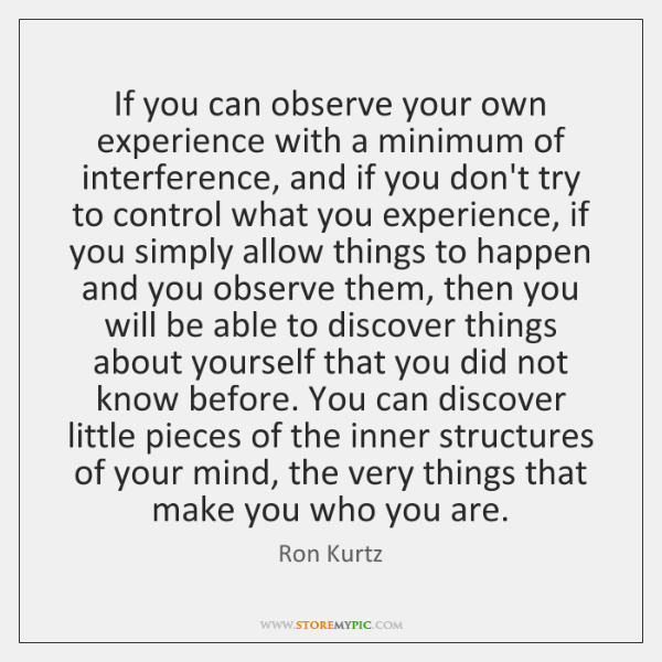 If you can observe your own experience with a minimum of interference, ...