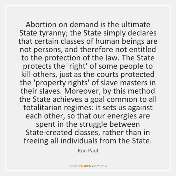 Abortion on demand is the ultimate State tyranny; the State simply declares ...