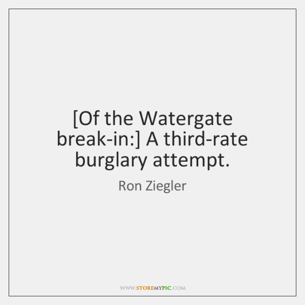 [Of the Watergate break-in:] A third-rate burglary attempt.