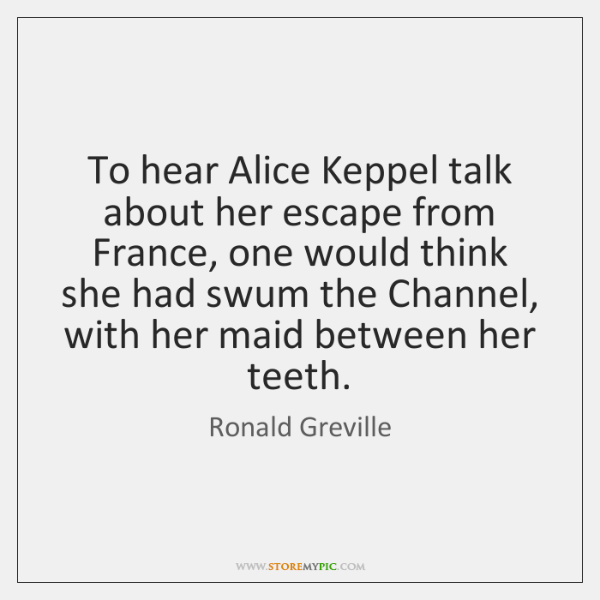 To hear Alice Keppel talk about her escape from France, one would ...