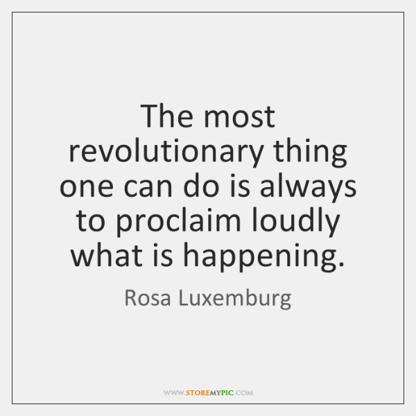 The most revolutionary thing one can do is always to proclaim loudly ...