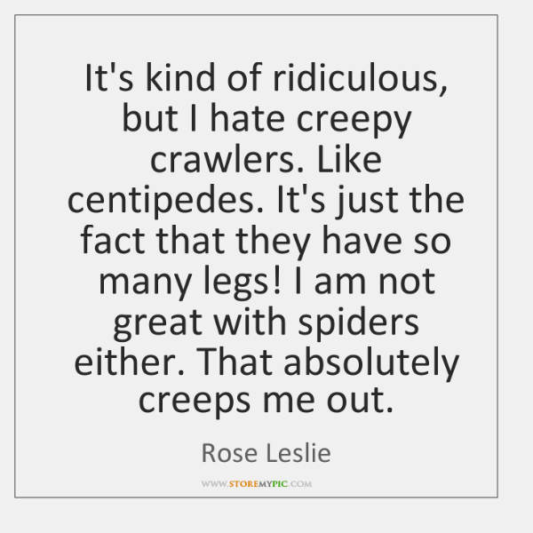 It's kind of ridiculous, but I hate creepy crawlers. Like centipedes. It's ...