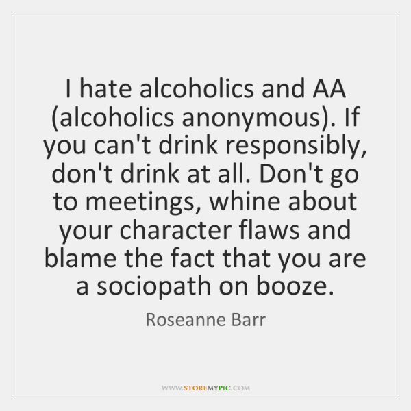 I hate alcoholics and AA (alcoholics anonymous). If you can't drink responsibly, ...