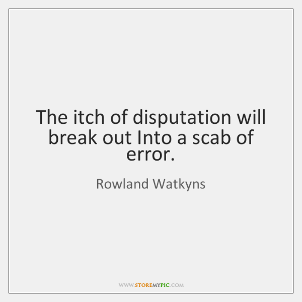 The itch of disputation will break out Into a scab of error.