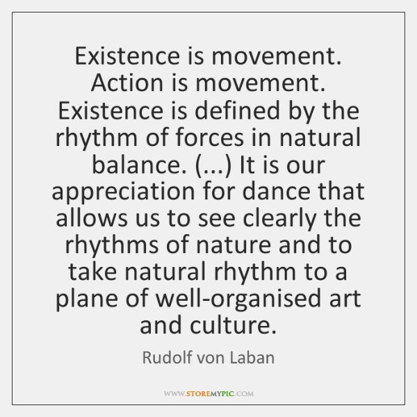 Existence is movement. Action is movement. Existence is defined by the rhythm ...