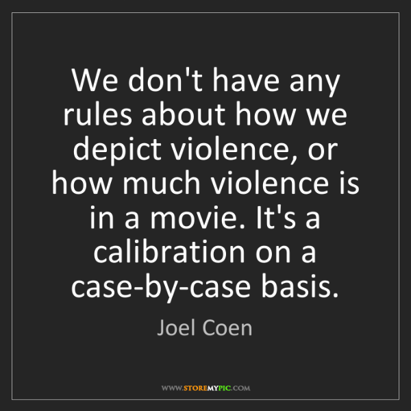Joel Coen: We don't have any rules about how we depict violence,...