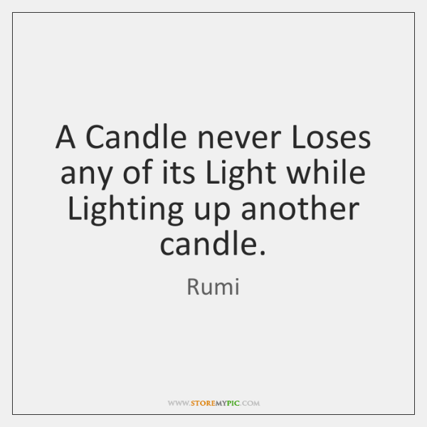 A Candle Never Loses Any Of Its Light While Lighting Up Another