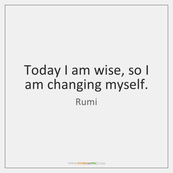 Today I am wise, so I am changing myself.