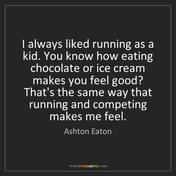 Ashton Eaton: I always liked running as a kid. You know how eating...