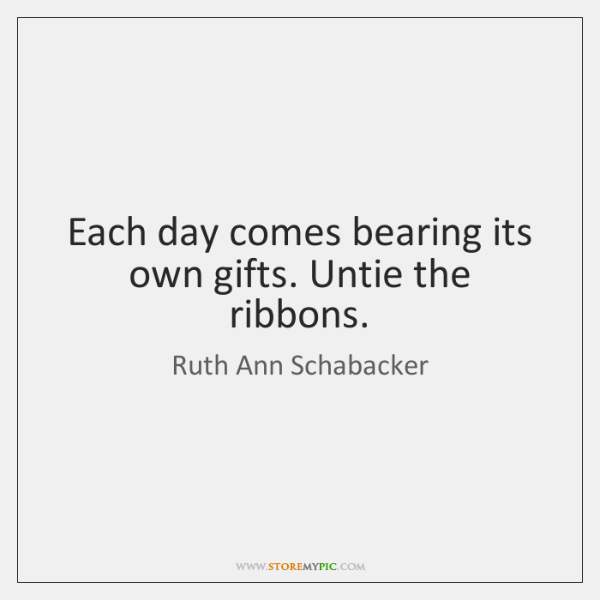 Each day comes bearing its own gifts. Untie the ribbons.