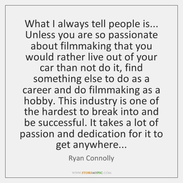 What I always tell people is... Unless you are so passionate about ...